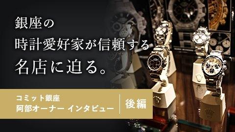 銀座の時計愛好家が信頼する名店に迫る コミット銀座 阿部オーナーインタビュー(後編)